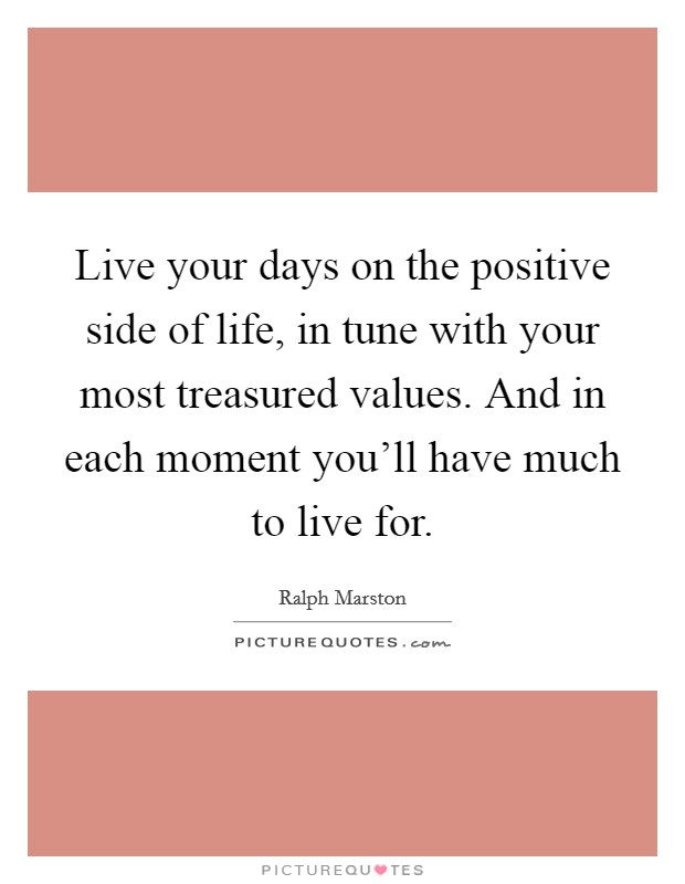 Live your days on the positive side of life, in tune with your most treasured values. And in each moment you'll have much to live for Picture Quote #1