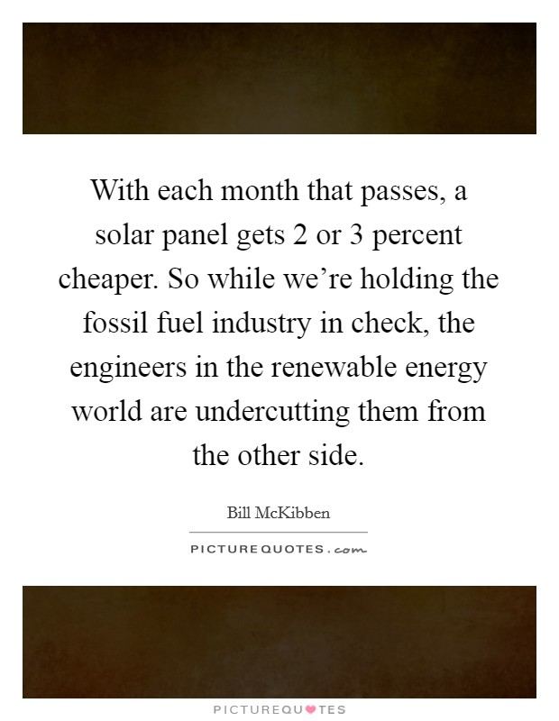 With each month that passes, a solar panel gets 2 or 3 percent cheaper. So while we're holding the fossil fuel industry in check, the engineers in the renewable energy world are undercutting them from the other side Picture Quote #1