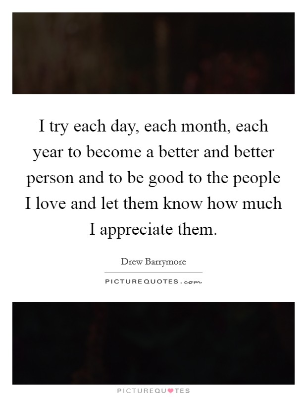I try each day, each month, each year to become a better and ...