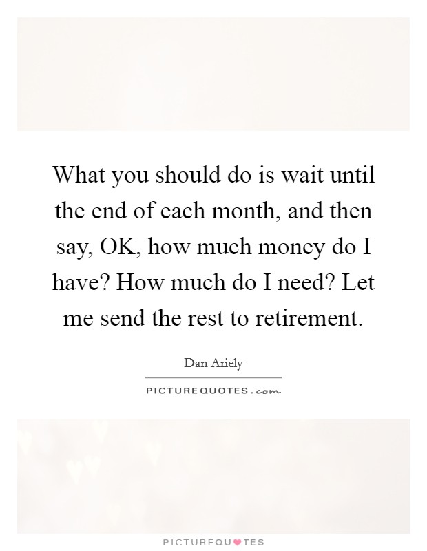 What you should do is wait until the end of each month, and then say, OK, how much money do I have? How much do I need? Let me send the rest to retirement Picture Quote #1