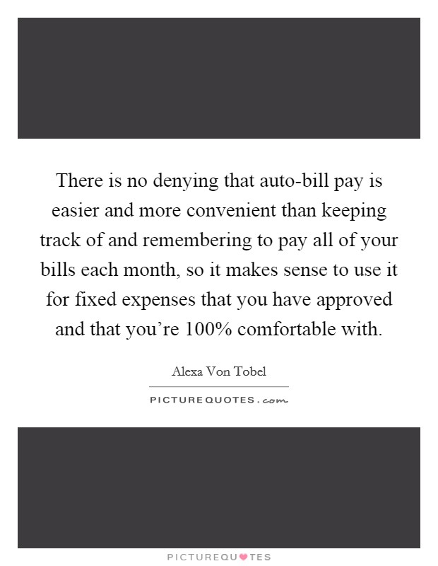 There is no denying that auto-bill pay is easier and more convenient than keeping track of and remembering to pay all of your bills each month, so it makes sense to use it for fixed expenses that you have approved and that you're 100% comfortable with Picture Quote #1