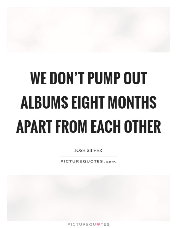 We don't pump out albums eight months apart from each other Picture Quote #1