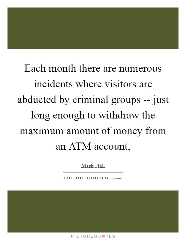 Each month there are numerous incidents where visitors are abducted by criminal groups -- just long enough to withdraw the maximum amount of money from an ATM account, Picture Quote #1