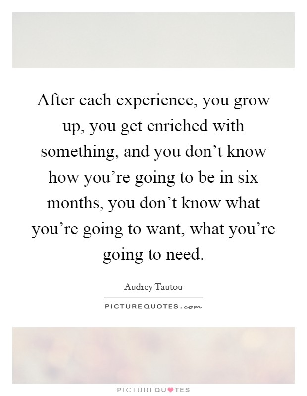 After each experience, you grow up, you get enriched with something, and you don't know how you're going to be in six months, you don't know what you're going to want, what you're going to need Picture Quote #1