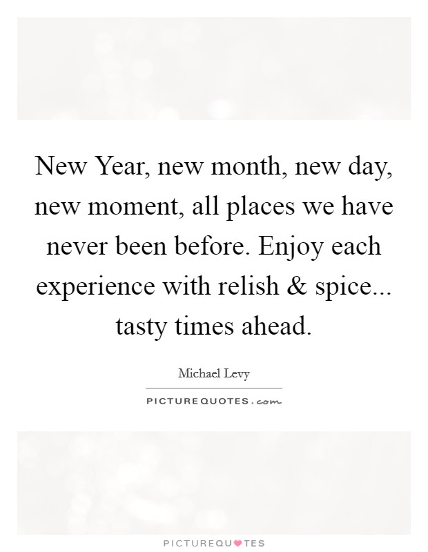 New Year, new month, new day, new moment, all places we have never been before. Enjoy each experience with relish and spice... tasty times ahead. Picture Quote #1