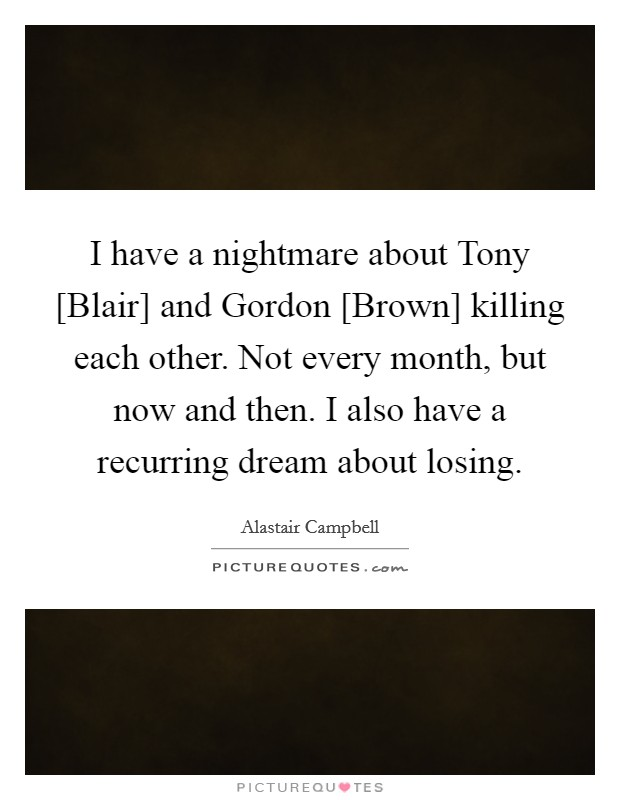 I have a nightmare about Tony [Blair] and Gordon [Brown] killing each other. Not every month, but now and then. I also have a recurring dream about losing Picture Quote #1