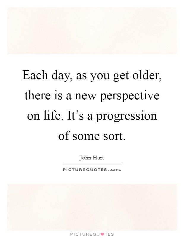 Each Day As You Get Older There Is A New Perspective On Life Picture Quotes