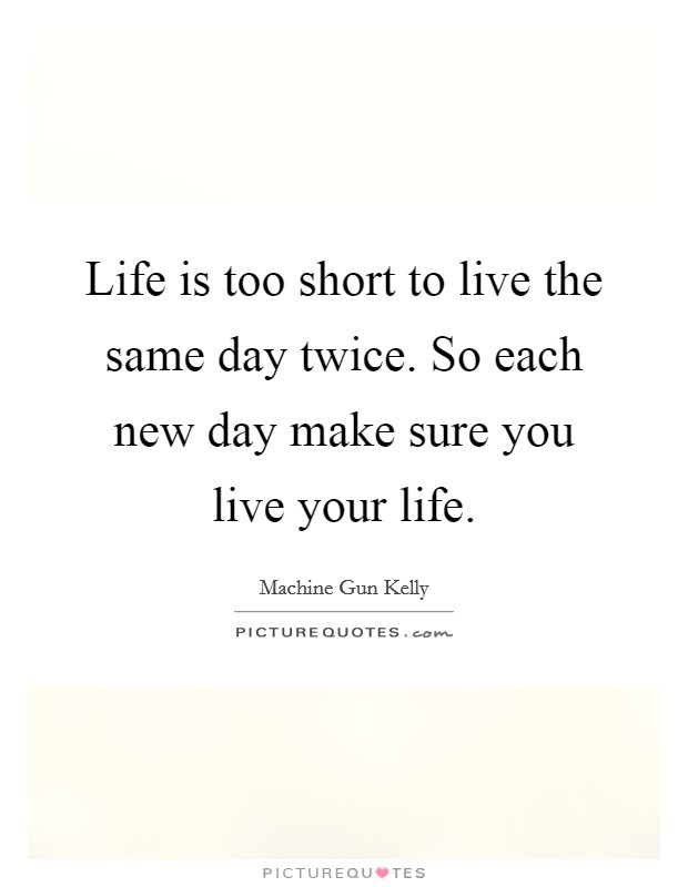 Life is too short to live the same day twice. So each new day make sure you live your life Picture Quote #1