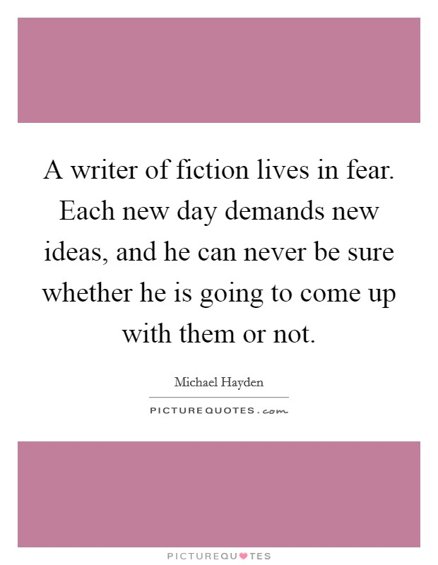 A writer of fiction lives in fear. Each new day demands new ideas, and he can never be sure whether he is going to come up with them or not Picture Quote #1