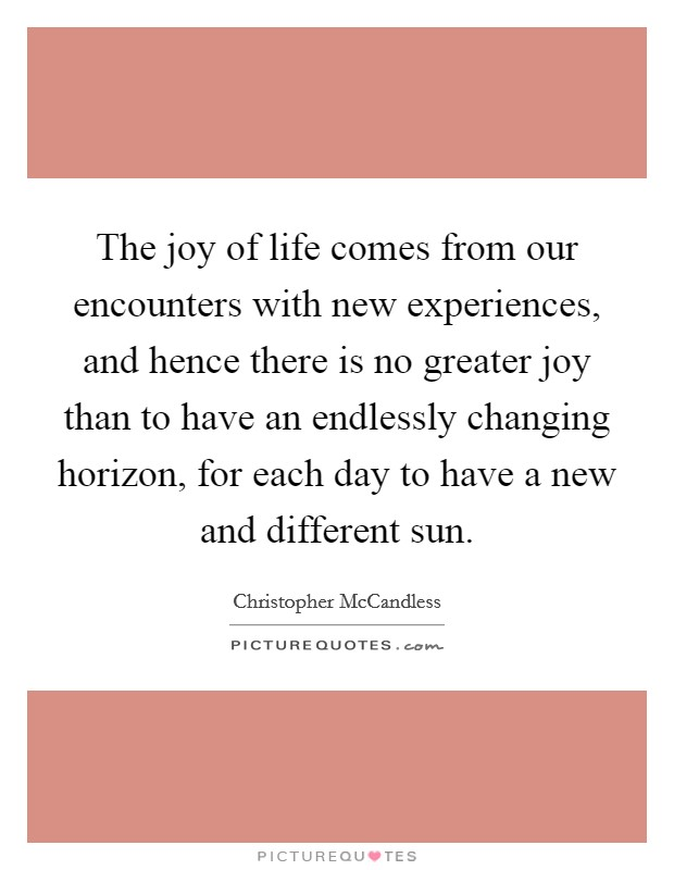 The joy of life comes from our encounters with new experiences, and hence there is no greater joy than to have an endlessly changing horizon, for each day to have a new and different sun Picture Quote #1