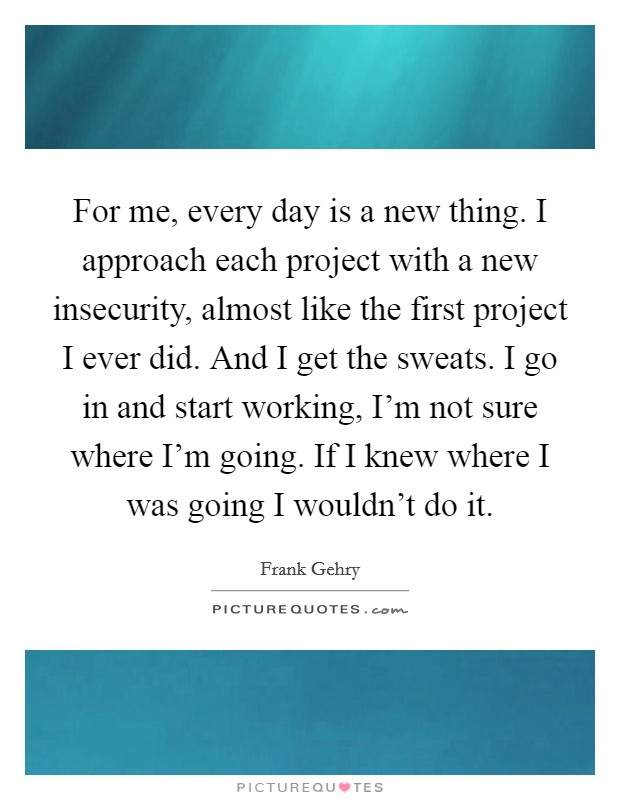 For me, every day is a new thing. I approach each project with a new insecurity, almost like the first project I ever did. And I get the sweats. I go in and start working, I'm not sure where I'm going. If I knew where I was going I wouldn't do it Picture Quote #1