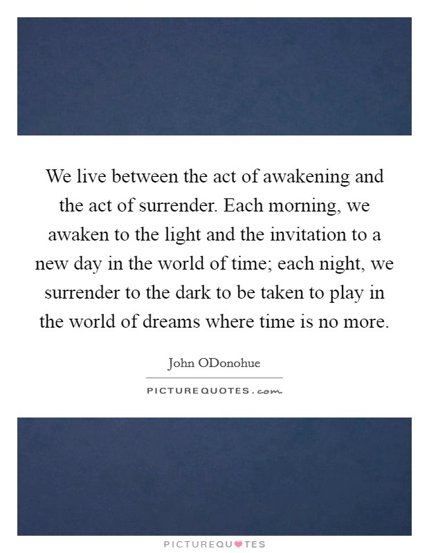 We live between the act of awakening and the act of surrender. Each morning, we awaken to the light and the invitation to a new day in the world of time; each night, we surrender to the dark to be taken to play in the world of dreams where time is no more Picture Quote #1