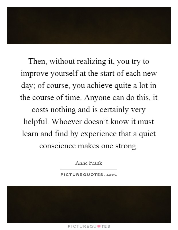 Then, without realizing it, you try to improve yourself at the start of each new day; of course, you achieve quite a lot in the course of time. Anyone can do this, it costs nothing and is certainly very helpful. Whoever doesn't know it must learn and find by experience that a quiet conscience makes one strong Picture Quote #1