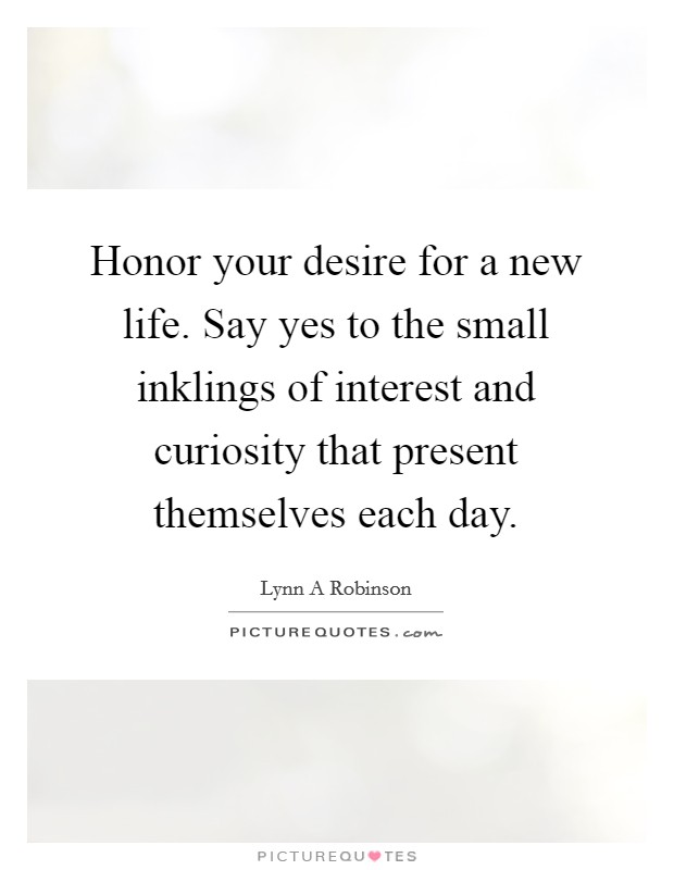 Honor your desire for a new life. Say yes to the small inklings of interest and curiosity that present themselves each day Picture Quote #1