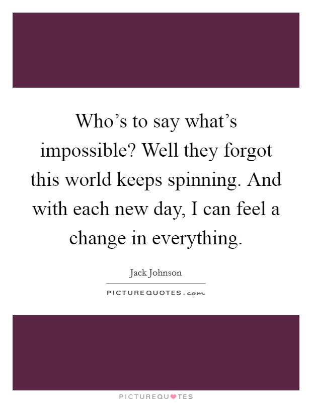Who's to say what's impossible? Well they forgot this world keeps spinning. And with each new day, I can feel a change in everything Picture Quote #1