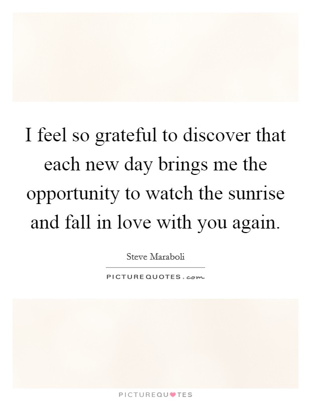 I feel so grateful to discover that each new day brings me the opportunity to watch the sunrise and fall in love with you again Picture Quote #1