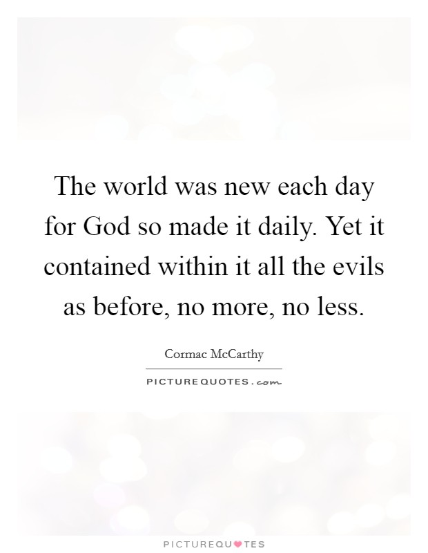 The world was new each day for God so made it daily. Yet it contained within it all the evils as before, no more, no less Picture Quote #1