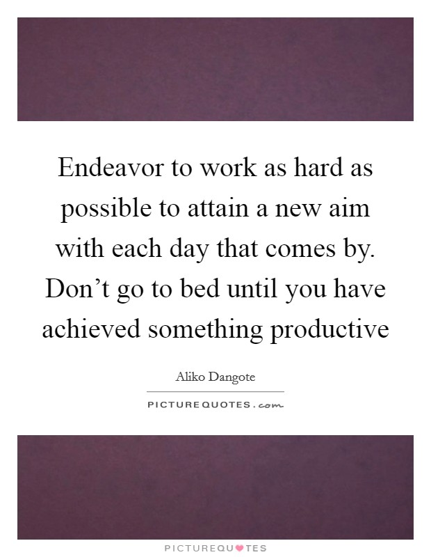 Endeavor to work as hard as possible to attain a new aim with each day that comes by. Don't go to bed until you have achieved something productive Picture Quote #1
