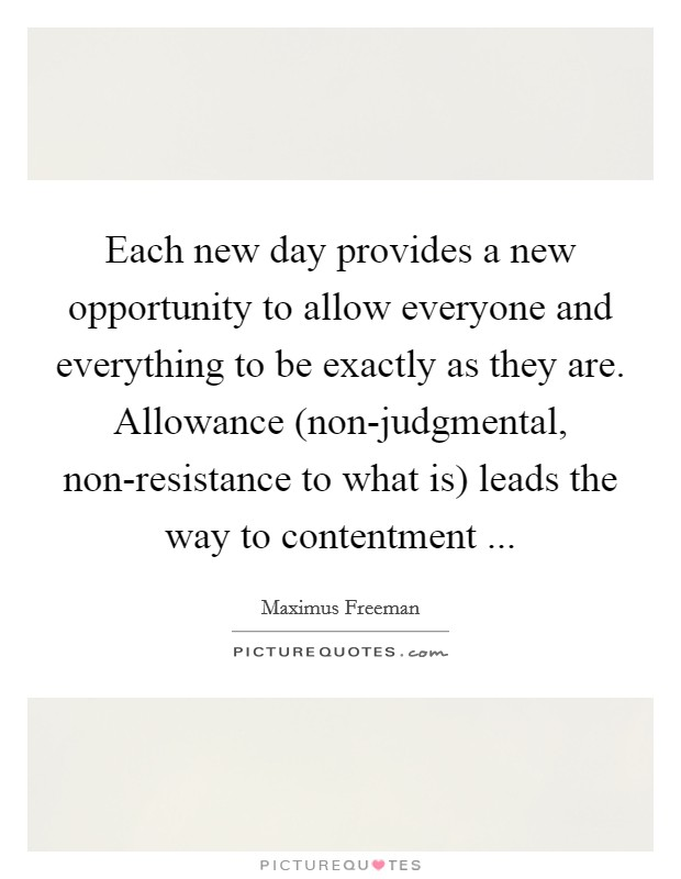 Each new day provides a new opportunity to allow everyone and everything to be exactly as they are. Allowance (non-judgmental, non-resistance to what is) leads the way to contentment  Picture Quote #1