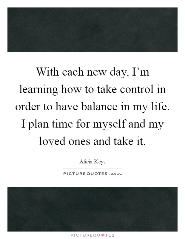 With each new day, I'm learning how to take control in order to have balance in my life. I plan time for myself and my loved ones and take it Picture Quote #1