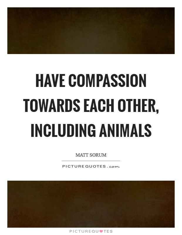 Have compassion towards each other, including animals Picture Quote #1