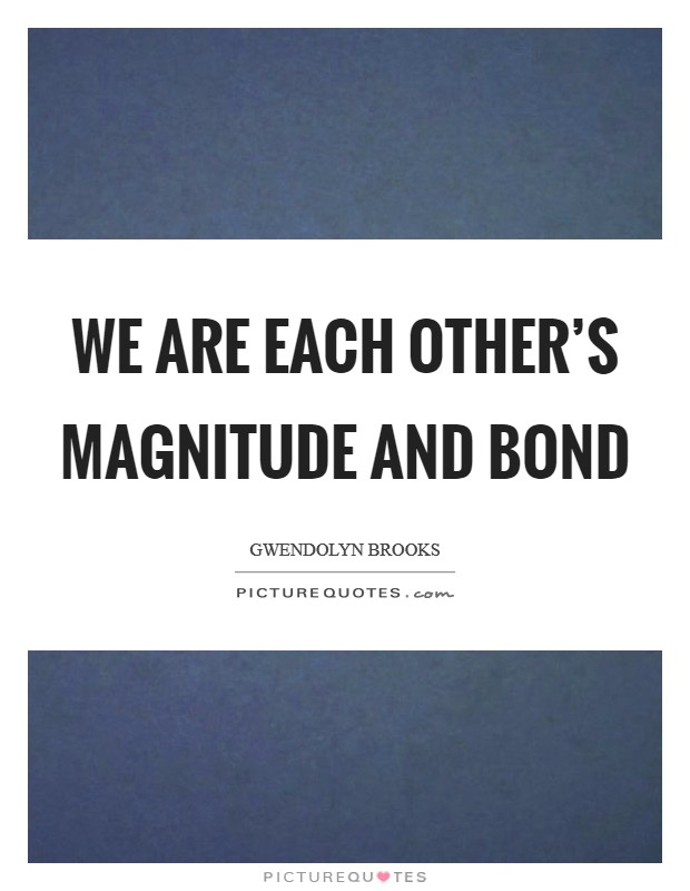 We are each other's magnitude and bond Picture Quote #1