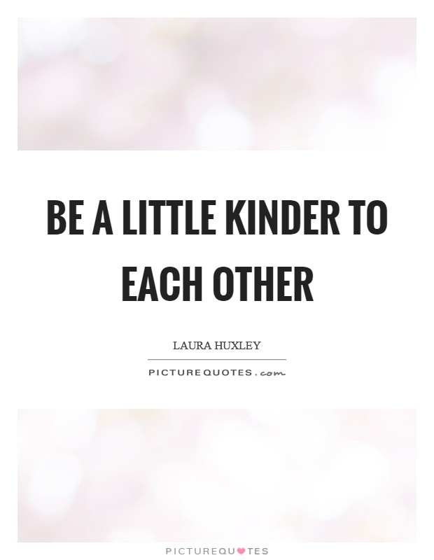 Be a little kinder to each other Picture Quote #1