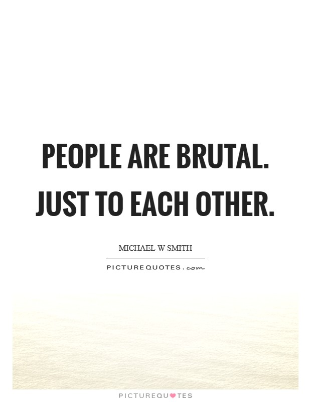 People are brutal. Just to each other Picture Quote #1