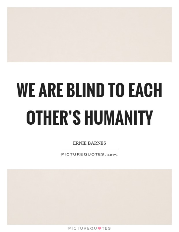We are blind to each other's humanity Picture Quote #1