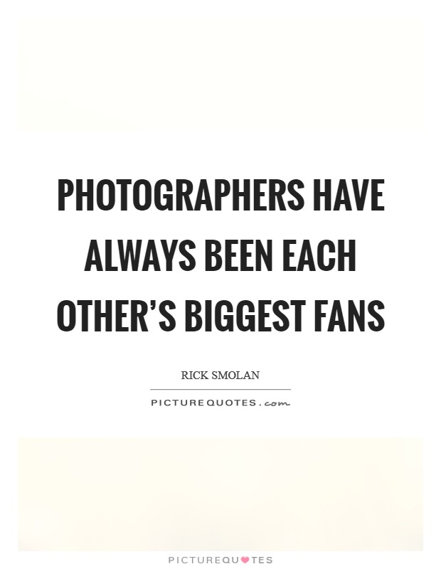Photographers have always been each other's biggest fans Picture Quote #1