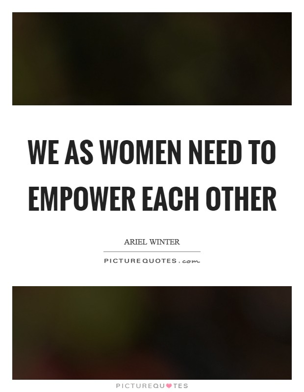We as women need to empower each other Picture Quote #1