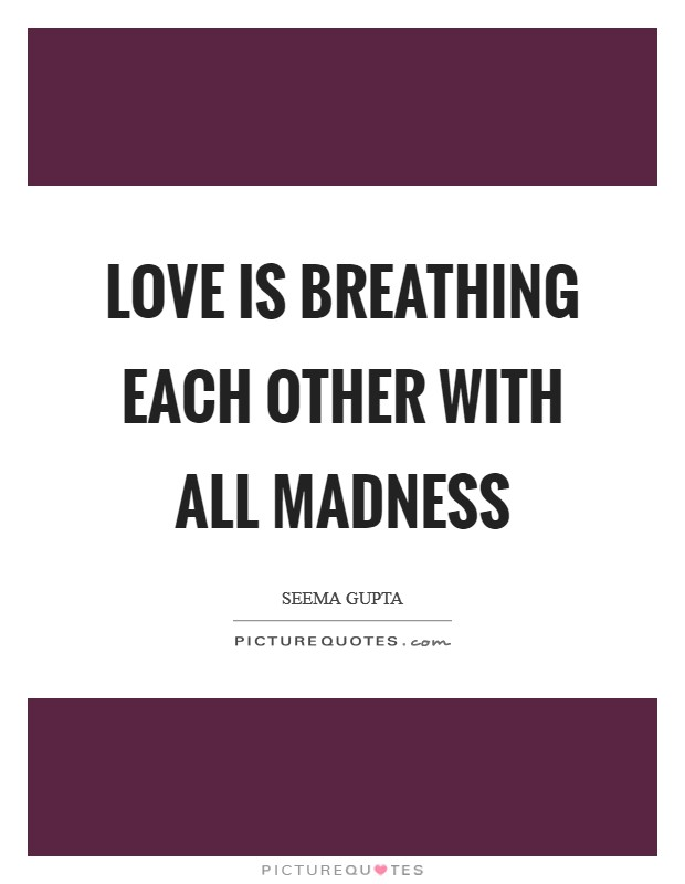 Love is breathing each other with all madness Picture Quote #1