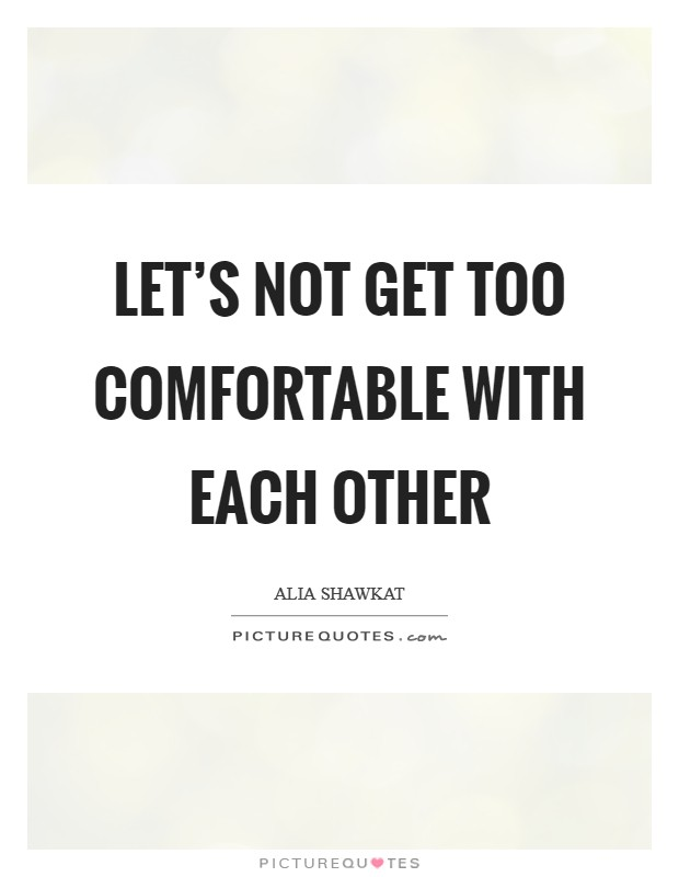 Let's not get too comfortable with each other Picture Quote #1