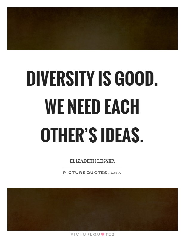 Diversity is good. We need each other's ideas Picture Quote #1
