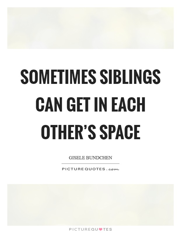 Sometimes siblings can get in each other's space Picture Quote #1