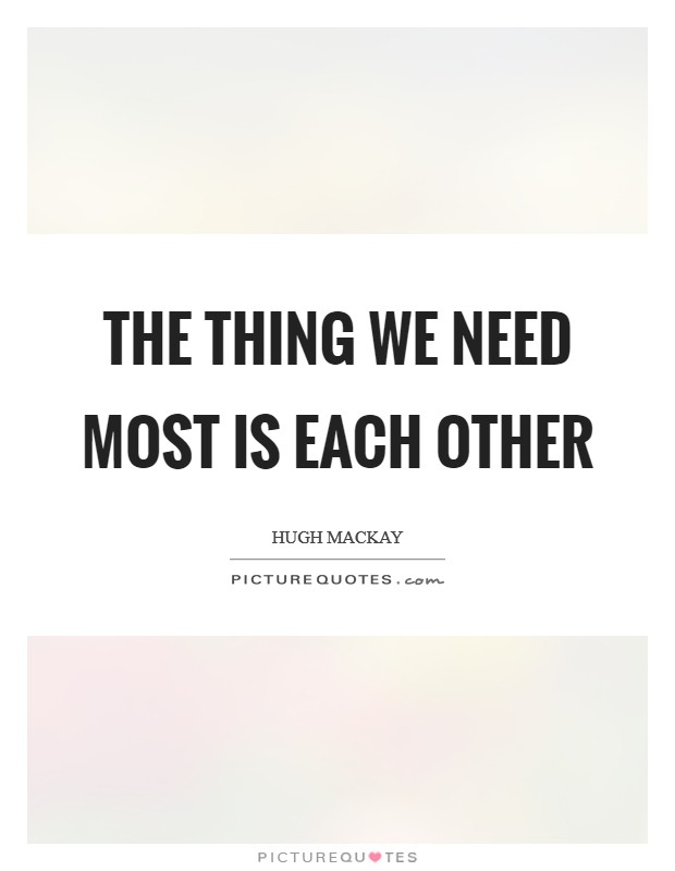 The thing we need most is each other Picture Quote #1