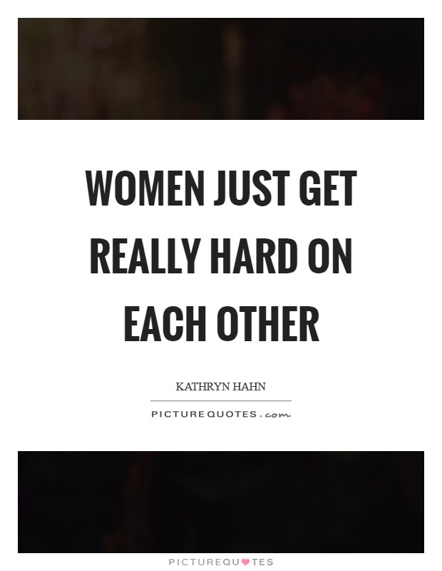 Women just get really hard on each other Picture Quote #1