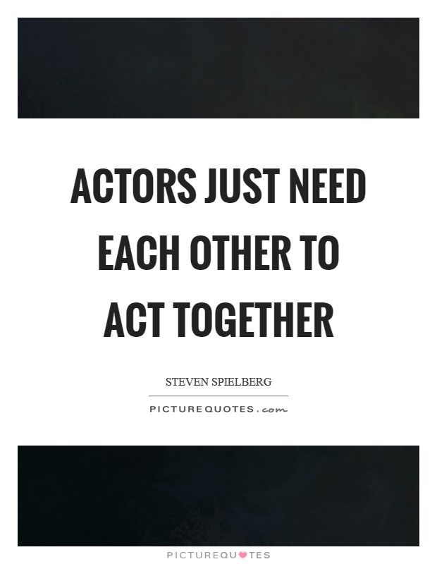 Actors just need each other to act together Picture Quote #1