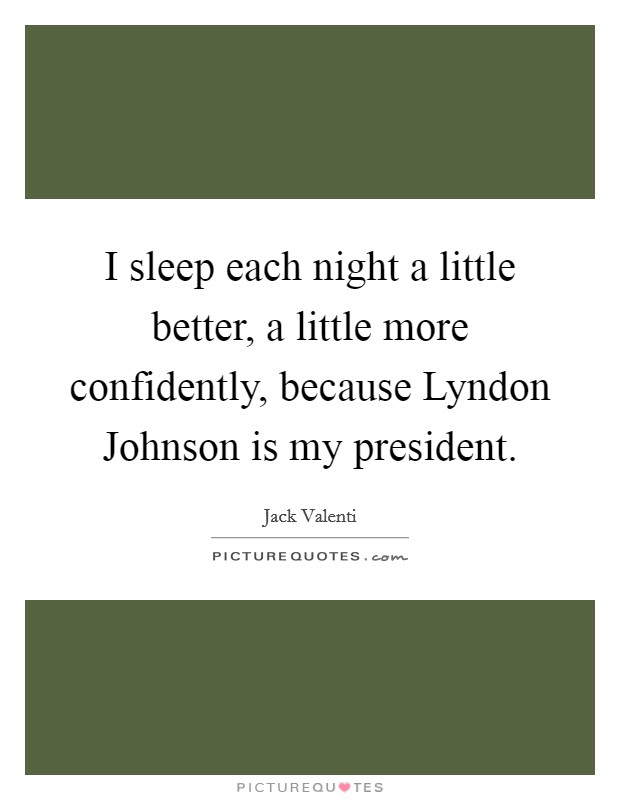 I sleep each night a little better, a little more confidently, because Lyndon Johnson is my president Picture Quote #1
