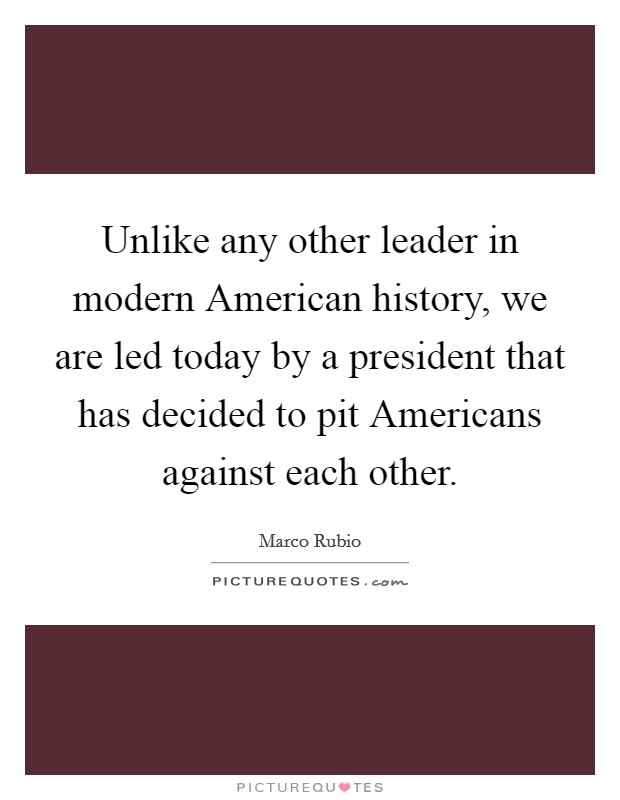 Unlike any other leader in modern American history, we are led today by a president that has decided to pit Americans against each other Picture Quote #1