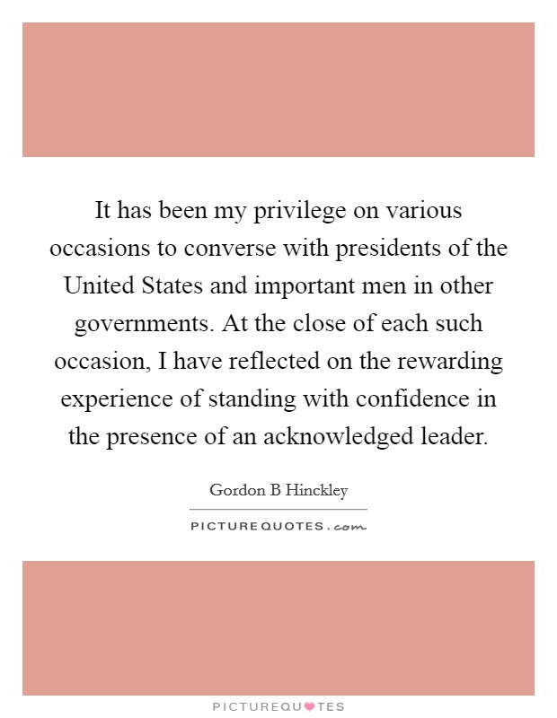 It has been my privilege on various occasions to converse with presidents of the United States and important men in other governments. At the close of each such occasion, I have reflected on the rewarding experience of standing with confidence in the presence of an acknowledged leader Picture Quote #1