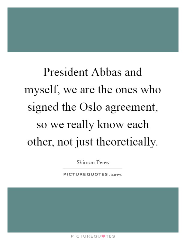President Abbas and myself, we are the ones who signed the Oslo agreement, so we really know each other, not just theoretically Picture Quote #1