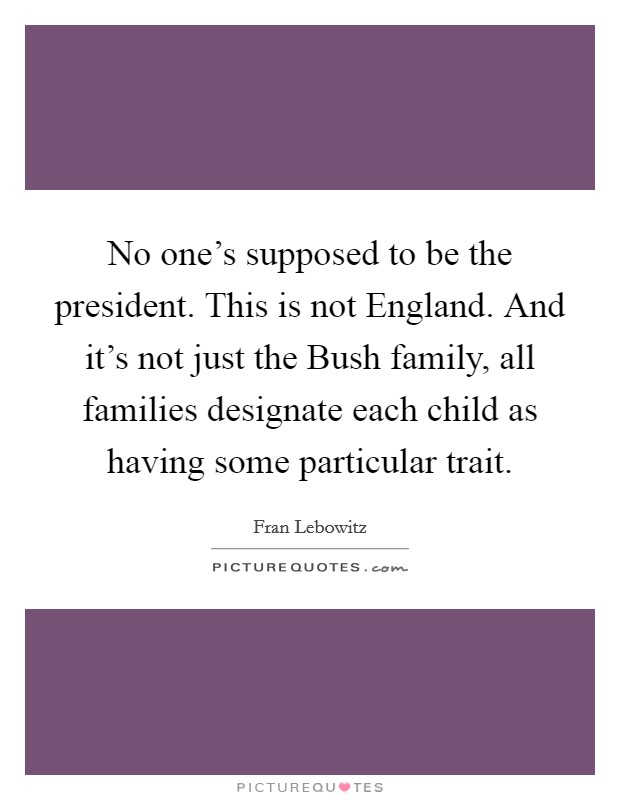 No one's supposed to be the president. This is not England. And it's not just the Bush family, all families designate each child as having some particular trait Picture Quote #1