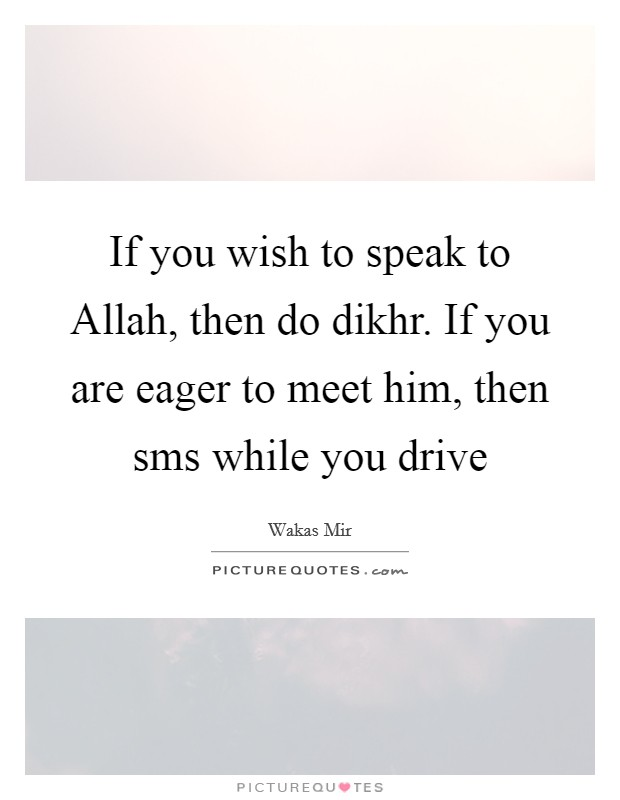 If you wish to speak to Allah, then do dikhr. If you are eager to meet him, then sms while you drive Picture Quote #1
