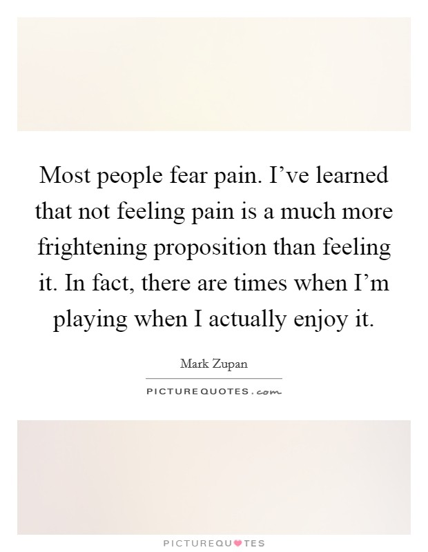 Most people fear pain. I've learned that not feeling pain is a much more frightening proposition than feeling it. In fact, there are times when I'm playing when I actually enjoy it. Picture Quote #1