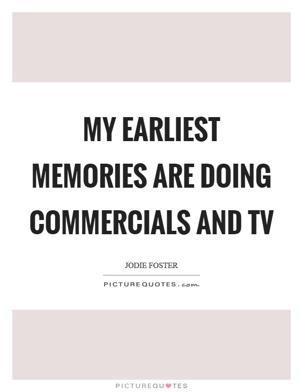 My earliest memories are doing commercials and TV Picture Quote #1
