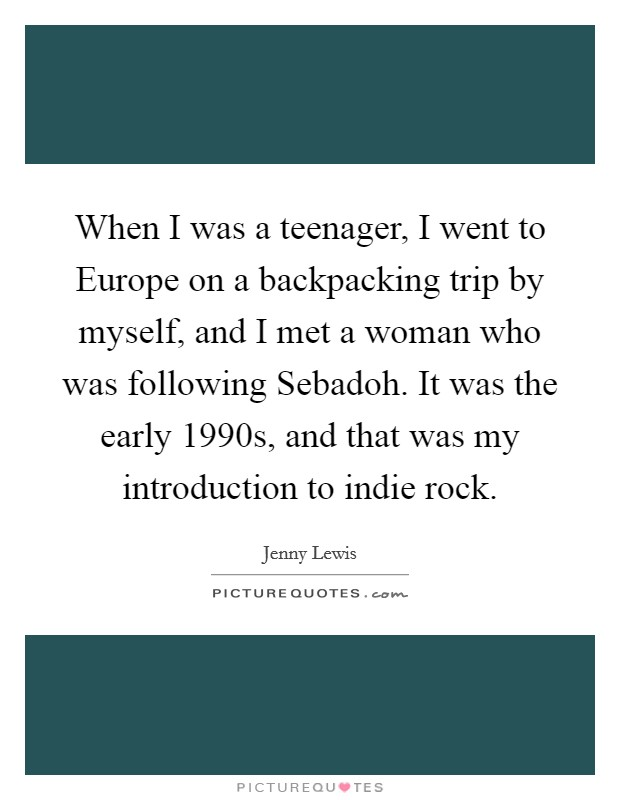 When I was a teenager, I went to Europe on a backpacking trip by myself, and I met a woman who was following Sebadoh. It was the early 1990s, and that was my introduction to indie rock Picture Quote #1