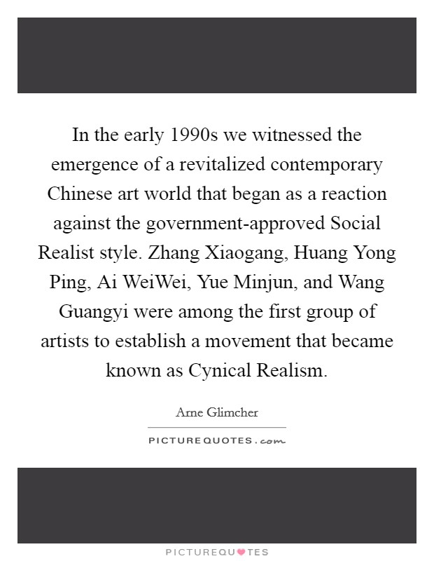 In the early 1990s we witnessed the emergence of a revitalized contemporary Chinese art world that began as a reaction against the government-approved Social Realist style. Zhang Xiaogang, Huang Yong Ping, Ai WeiWei, Yue Minjun, and Wang Guangyi were among the first group of artists to establish a movement that became known as Cynical Realism Picture Quote #1