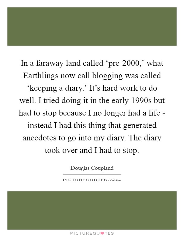 In a faraway land called 'pre-2000,' what Earthlings now call blogging was called 'keeping a diary.' It's hard work to do well. I tried doing it in the early 1990s but had to stop because I no longer had a life - instead I had this thing that generated anecdotes to go into my diary. The diary took over and I had to stop Picture Quote #1