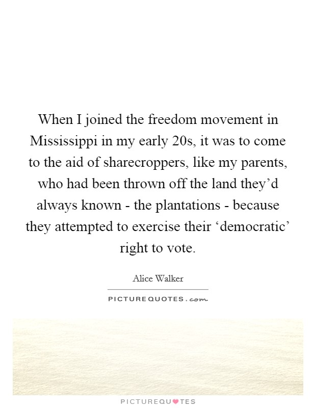 When I joined the freedom movement in Mississippi in my early 20s, it was to come to the aid of sharecroppers, like my parents, who had been thrown off the land they'd always known - the plantations - because they attempted to exercise their 'democratic' right to vote Picture Quote #1